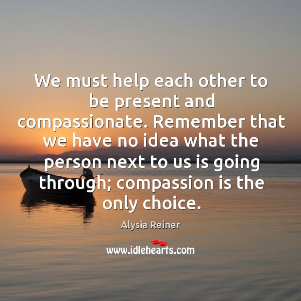 We must help each other to be present and compassionate. Remember that Image