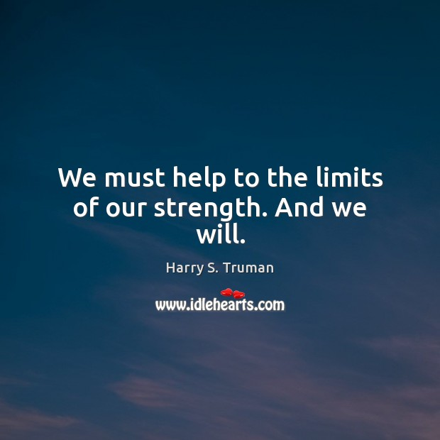 We must help to the limits of our strength. And we will. Image