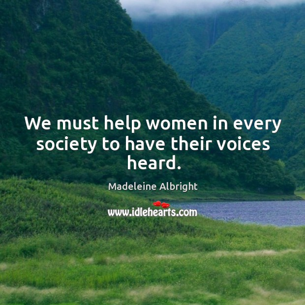 We must help women in every society to have their voices heard. Image