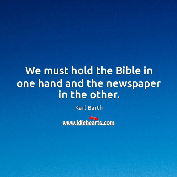 We must hold the Bible in one hand and the newspaper in the other. Karl Barth Picture Quote