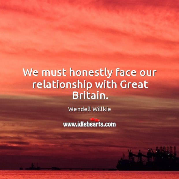 We must honestly face our relationship with great britain. Wendell Willkie Picture Quote