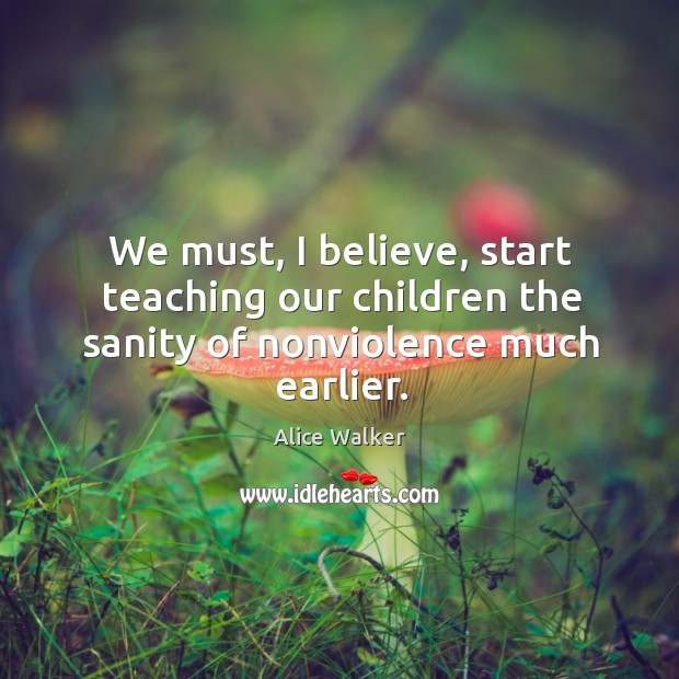 We must, I believe, start teaching our children the sanity of nonviolence much earlier. Image