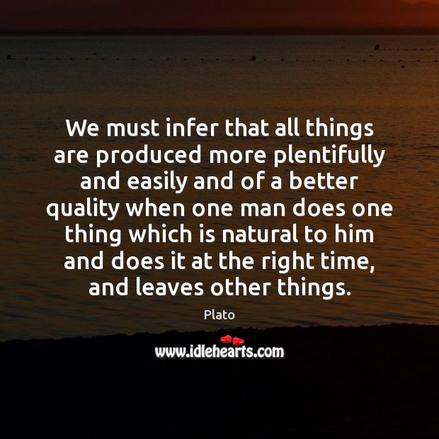 We must infer that all things are produced more plentifully and easily Plato Picture Quote
