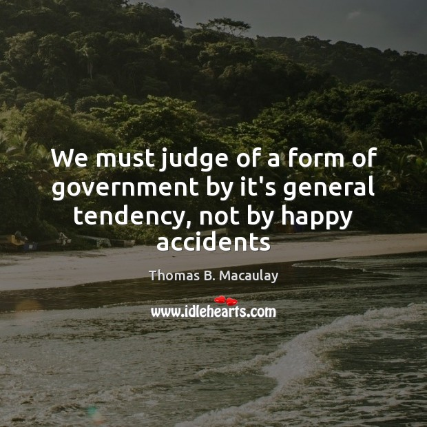 We must judge of a form of government by it's general tendency, not by happy accidents Image