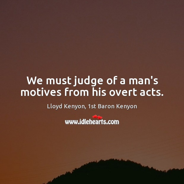 We must judge of a man's motives from his overt acts. Image