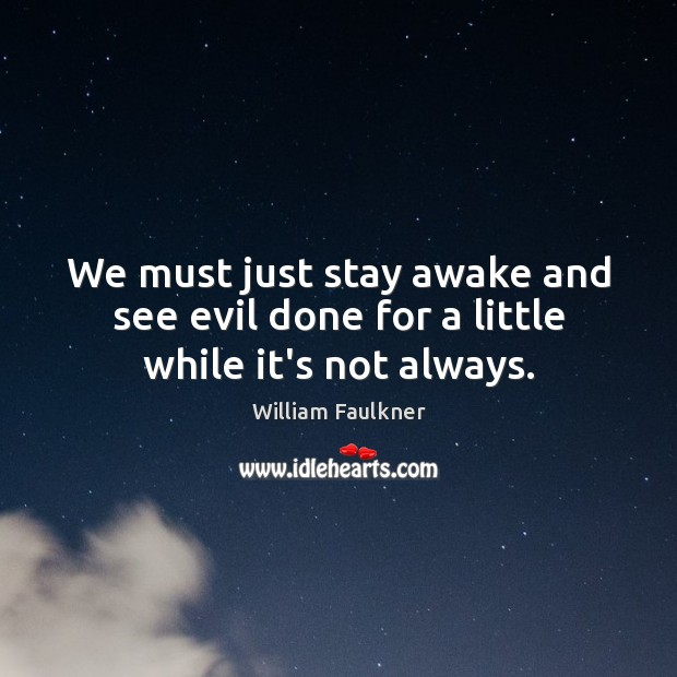 We must just stay awake and see evil done for a little while it's not always. Image