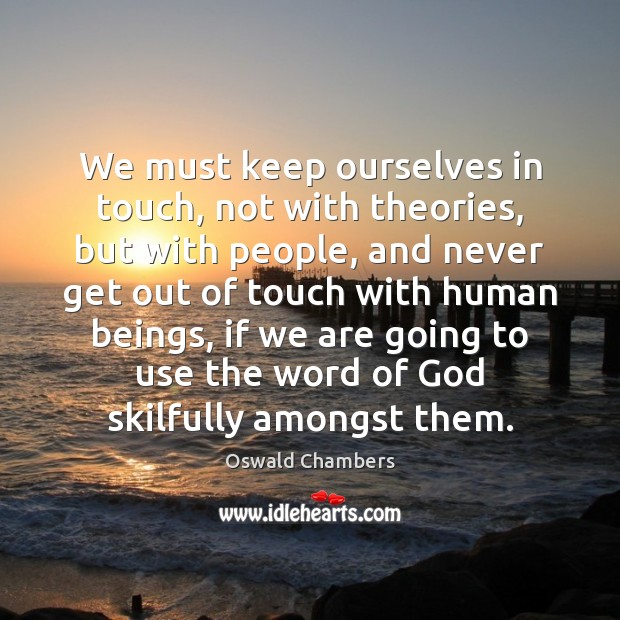 We must keep ourselves in touch, not with theories, but with people, Oswald Chambers Picture Quote