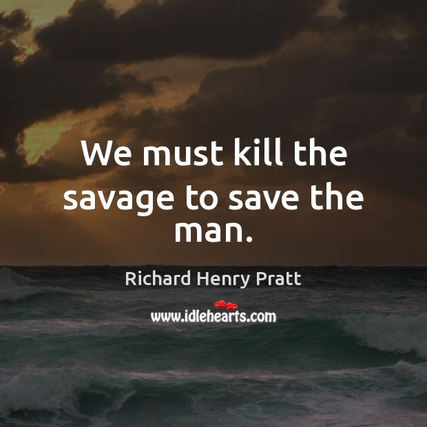We must kill the savage to save the man. Image