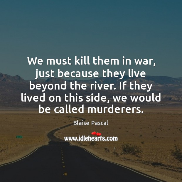We must kill them in war, just because they live beyond the Blaise Pascal Picture Quote