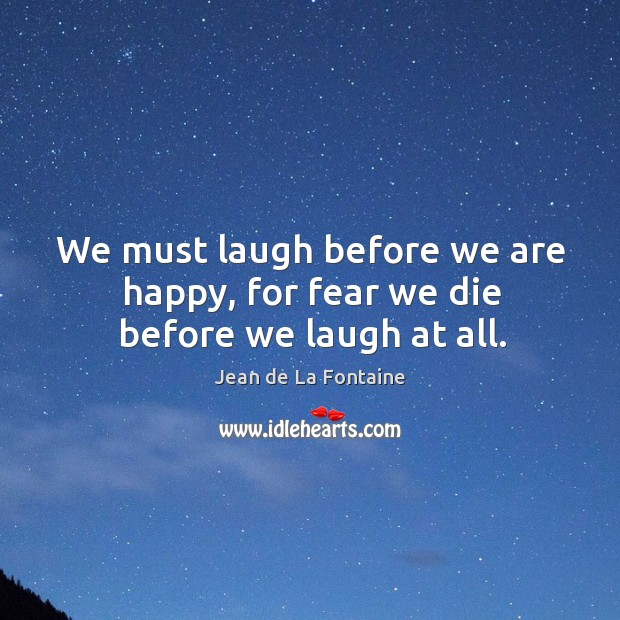 We must laugh before we are happy, for fear we die before we laugh at all. Image