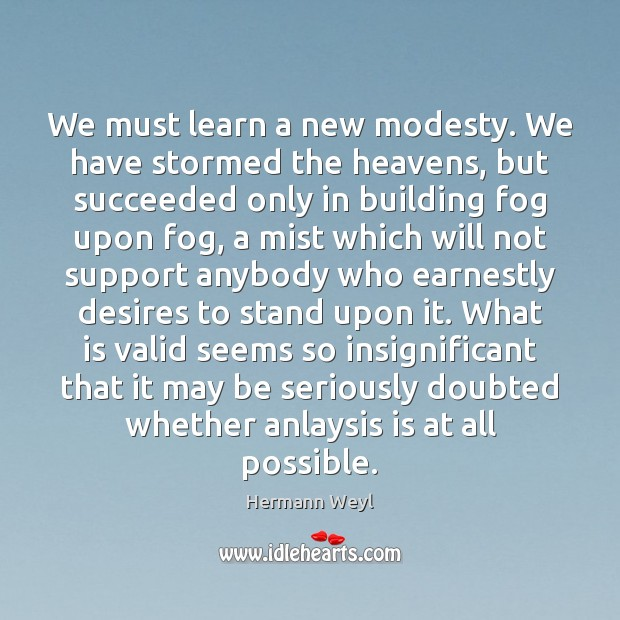 We must learn a new modesty. We have stormed the heavens, but Hermann Weyl Picture Quote
