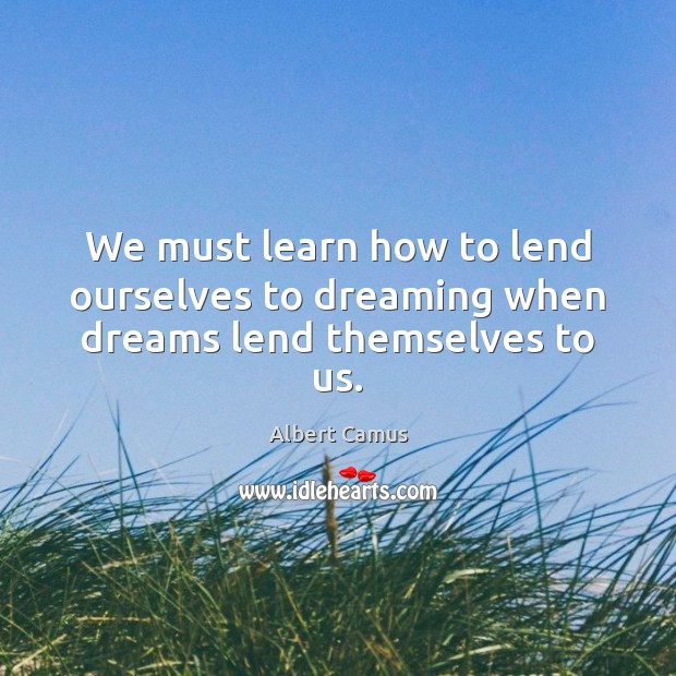 Image, We must learn how to lend ourselves to dreaming when dreams lend themselves to us.