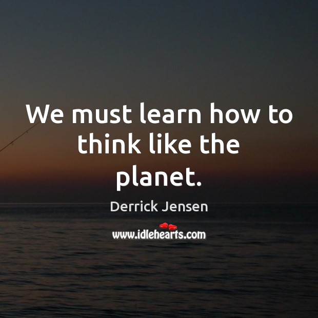 Image, We must learn how to think like the planet.