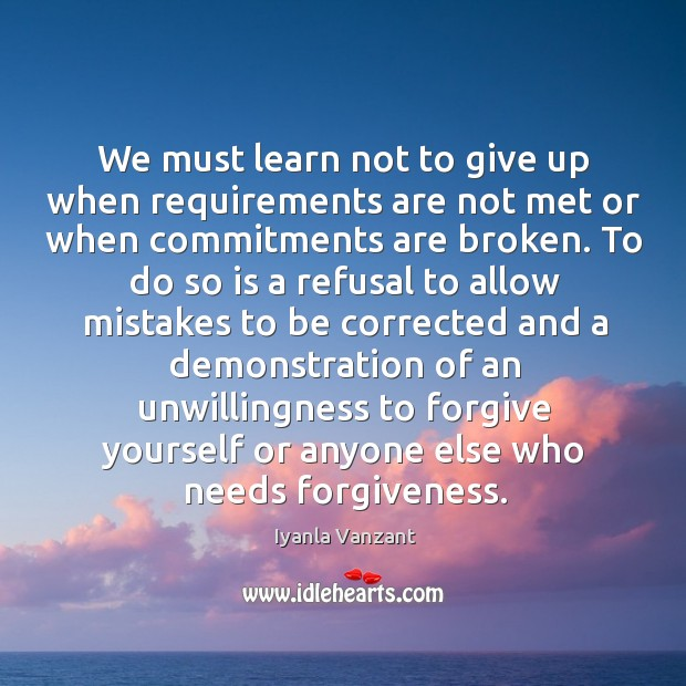 We must learn not to give up when requirements are not met Forgive Yourself Quotes Image