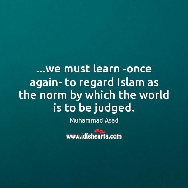 …we must learn -once again- to regard Islam as the norm by Muhammad Asad Picture Quote