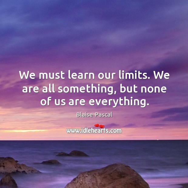 We must learn our limits. We are all something, but none of us are everything. Image
