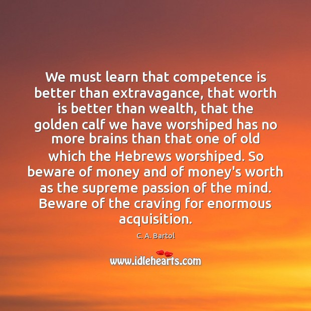 Image, We must learn that competence is better than extravagance, that worth is