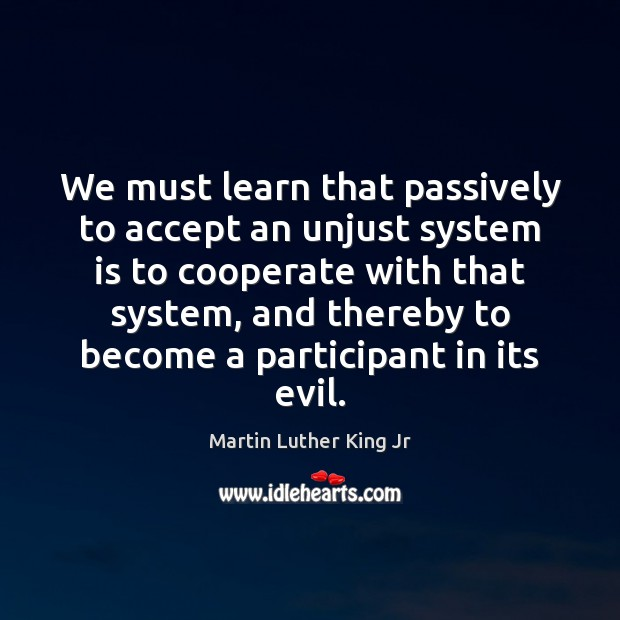 We must learn that passively to accept an unjust system is to Cooperate Quotes Image