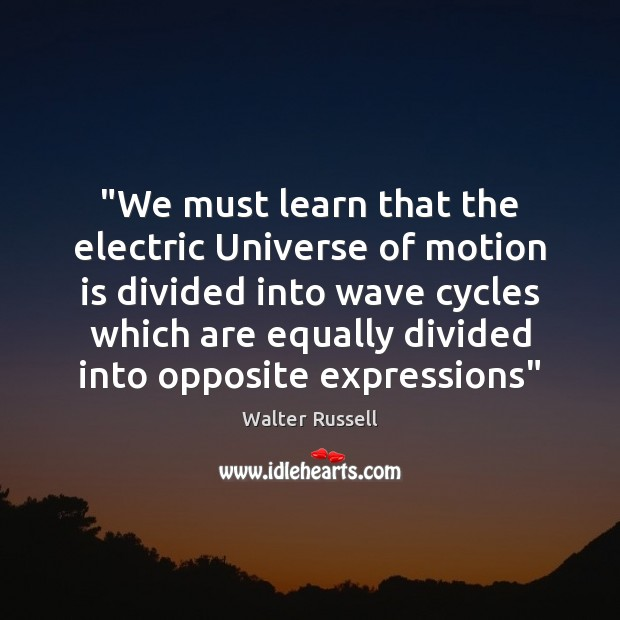 """""""We must learn that the electric Universe of motion is divided into Walter Russell Picture Quote"""