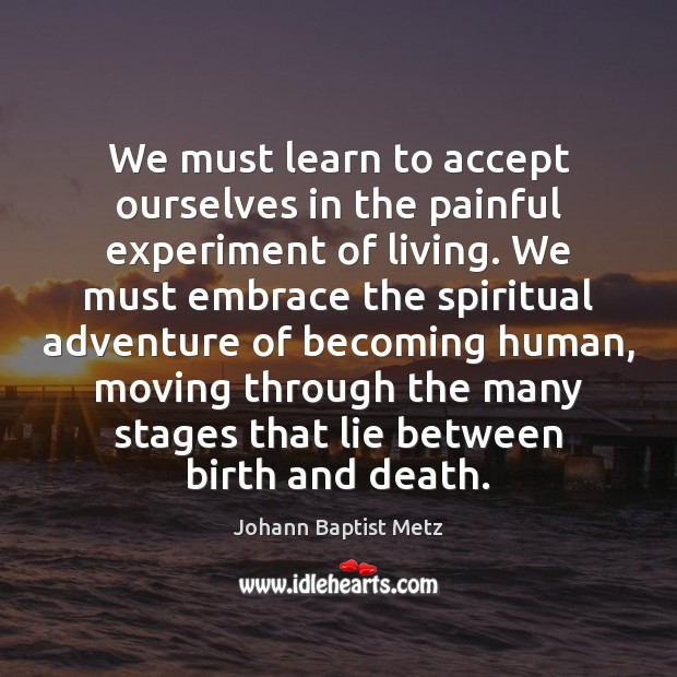 We must learn to accept ourselves in the painful experiment of living. Johann Baptist Metz Picture Quote