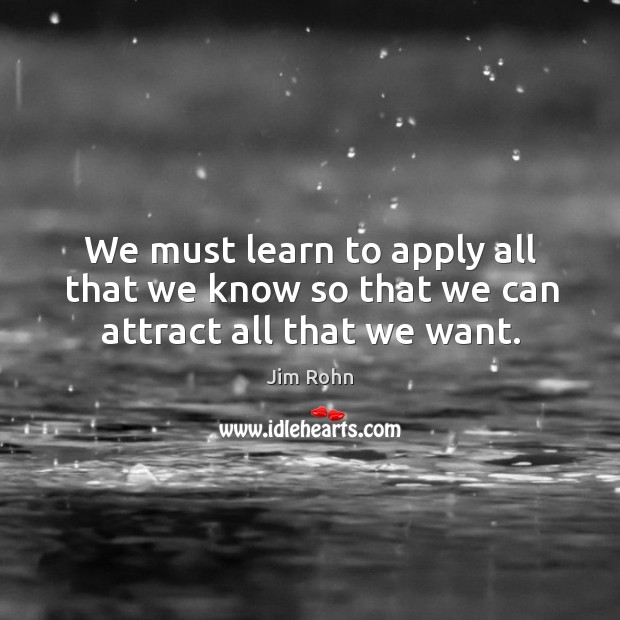 We must learn to apply all that we know so that we can attract all that we want. Image
