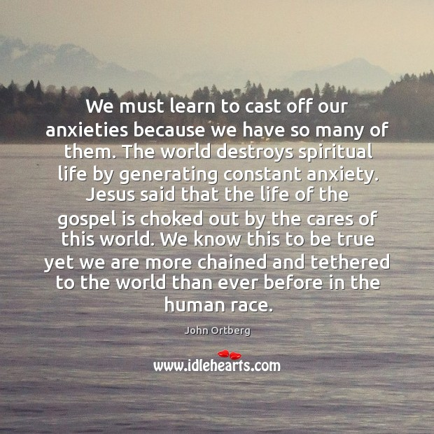 We must learn to cast off our anxieties because we have so Image