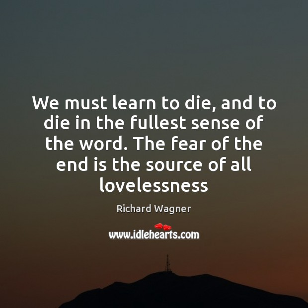 We must learn to die, and to die in the fullest sense Richard Wagner Picture Quote