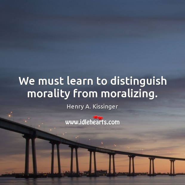We must learn to distinguish morality from moralizing. Henry A. Kissinger Picture Quote
