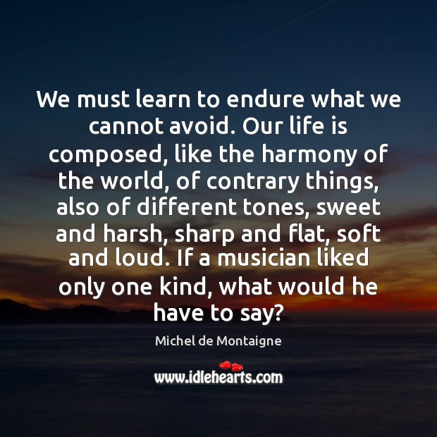 Image, We must learn to endure what we cannot avoid. Our life is