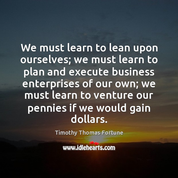 We must learn to lean upon ourselves; we must learn to plan Execute Quotes Image