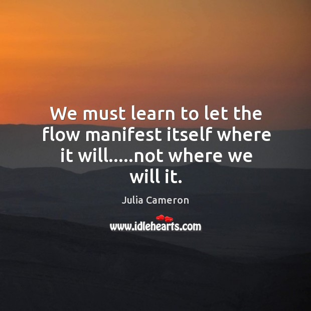 We must learn to let the flow manifest itself where it will…..not where we will it. Image