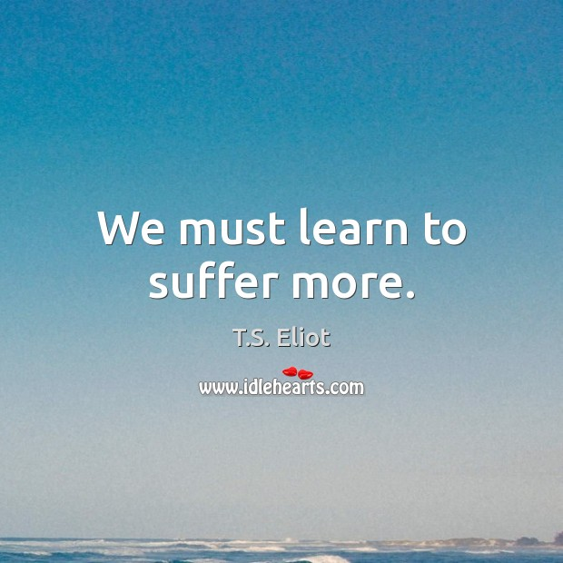 We must learn to suffer more. T.S. Eliot Picture Quote