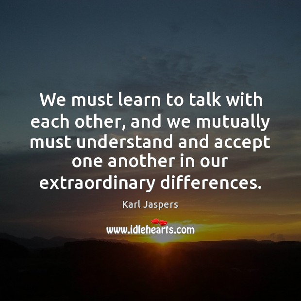 We must learn to talk with each other, and we mutually must Karl Jaspers Picture Quote