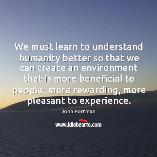 We must learn to understand humanity better so that we can create an environment Image