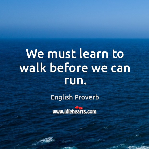 Image, We must learn to walk before we can run.