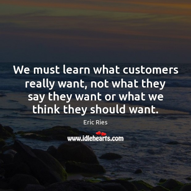 We must learn what customers really want, not what they say they Eric Ries Picture Quote