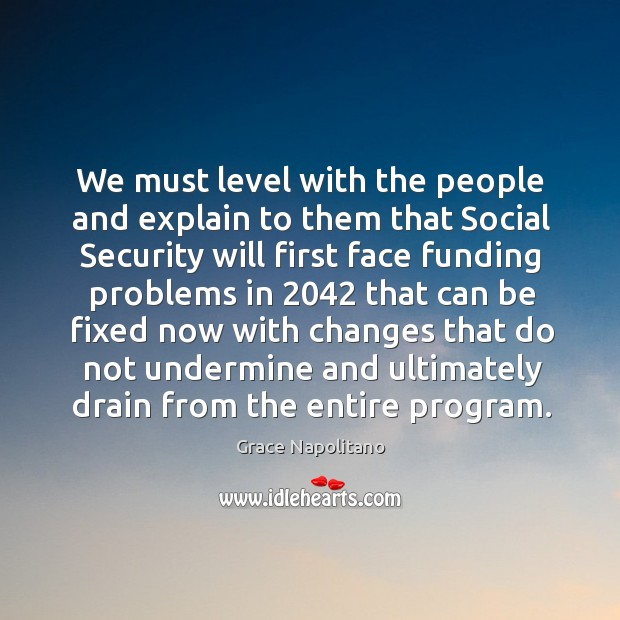 We must level with the people and explain to them that social security Grace Napolitano Picture Quote