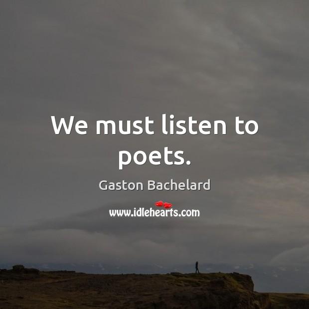 We must listen to poets. Gaston Bachelard Picture Quote
