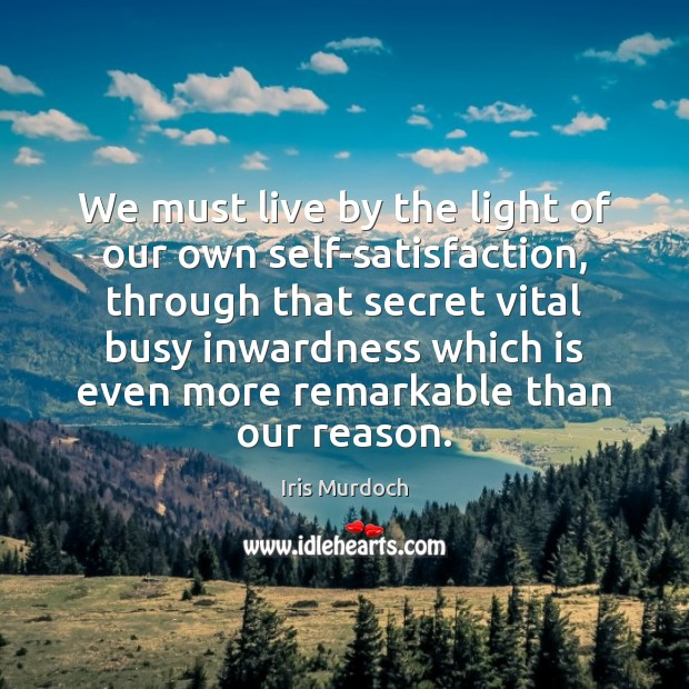 We must live by the light of our own self-satisfaction, through that Iris Murdoch Picture Quote