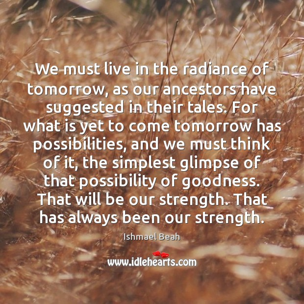 We must live in the radiance of tomorrow, as our ancestors have Ishmael Beah Picture Quote