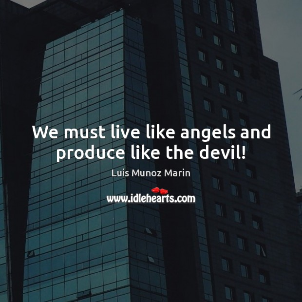 We must live like angels and produce like the devil! Image