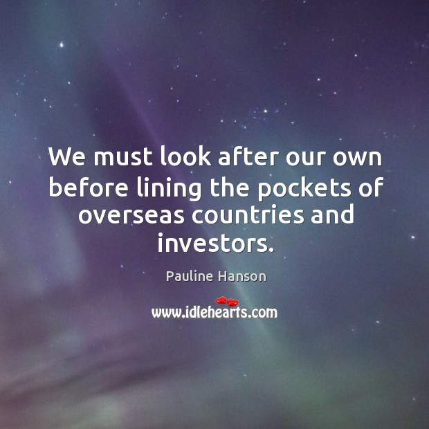 We must look after our own before lining the pockets of overseas countries and investors. Pauline Hanson Picture Quote