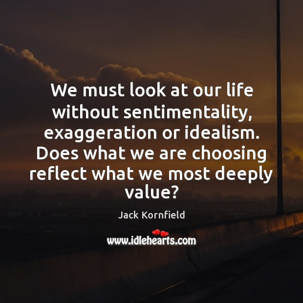 We must look at our life without sentimentality, exaggeration or idealism. Does Image