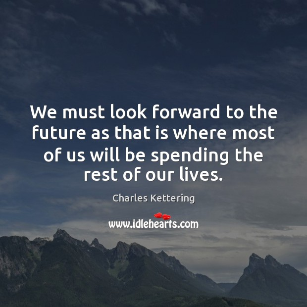 We must look forward to the future as that is where most Charles Kettering Picture Quote