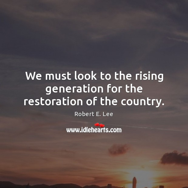 We must look to the rising generation for the restoration of the country. Image