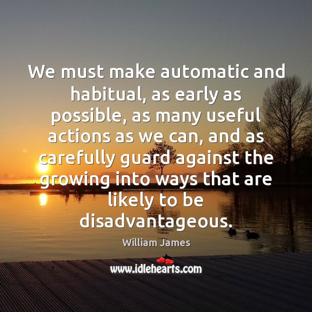 We must make automatic and habitual, as early as possible, as many Image