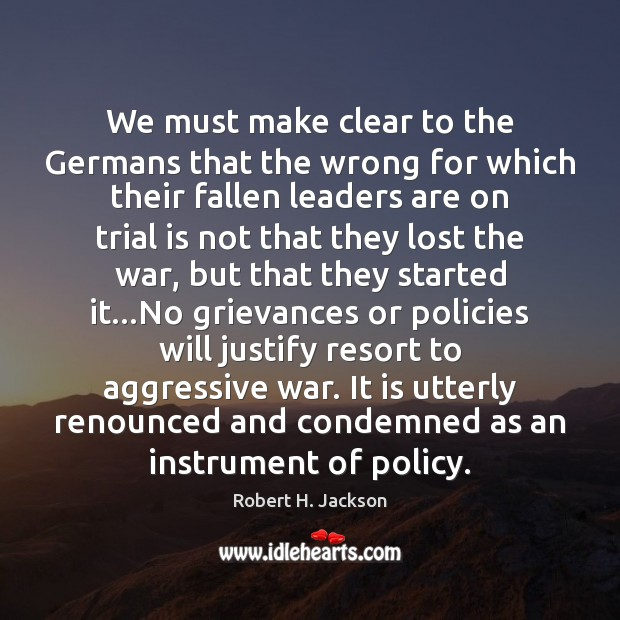 We must make clear to the Germans that the wrong for which Robert H. Jackson Picture Quote