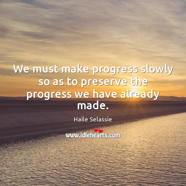 We must make progress slowly so as to preserve the progress we have already made. Haile Selassie Picture Quote
