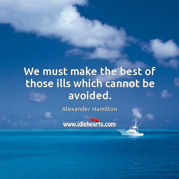 We must make the best of those ills which cannot be avoided. Image