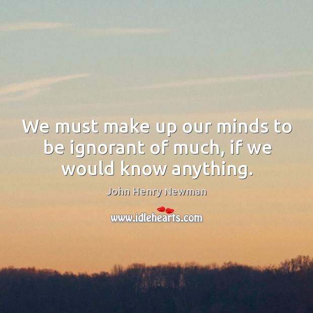 We must make up our minds to be ignorant of much, if we would know anything. Image